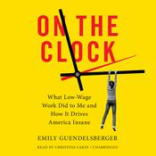 On The Clock: What Low-Wage Work Did to Me and How It Drives America Insane Audiobook, by Emily Guendelsberger
