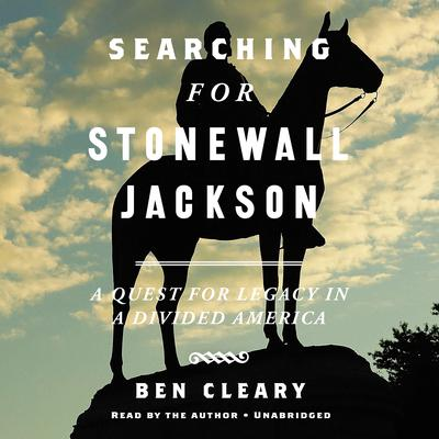 Searching For Stonewall Jackson: A Quest for Legacy in a Divided America Audiobook, by Ben Cleary