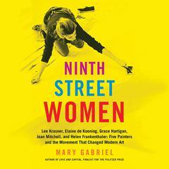 Ninth Street Women: Lee Krasner, Elaine de Kooning, Grace Hartigan, Joan Mitchell, and Helen Frankenthaler: Five Painters and the Movement That Changed Modern Art Audiobook, by Mary Gabriel