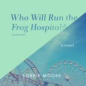 Who Will Run the Frog Hospital?: A Novel Audiobook, by Lorrie Moore