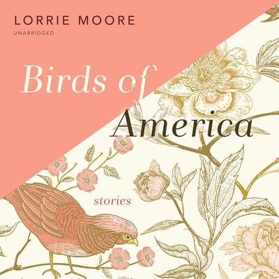 Birds of America: Stories Audiobook, by Lorrie Moore