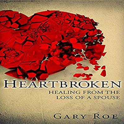 Heartbroken: Healing from the Loss of a Spouse Audiobook, by Gary Roe