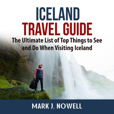 Iceland Travel Guide: The Ultimate List of Top Things to See and Do When Visiting Iceland Audiobook, by Mark J. Nowell