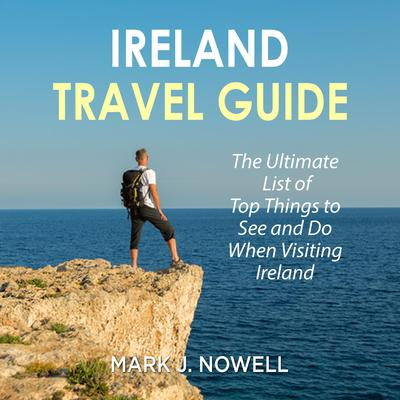 Ireland Travel Guide: The Ultimate List of Top Things to See and Do When Visiting Ireland Audiobook, by Mark J. Nowell