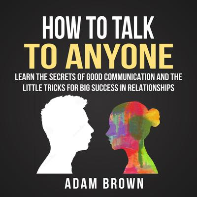 How to Talk to Anyone: Learn the Secrets of Good Communication and the Little Tricks for Big Success in Relationships Audiobook, by Adam Brown