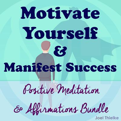 Motivate Yourself & Manifest Success - Positive Meditation & Affirmations Bundle Audiobook, by Joel Thielke