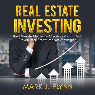 Real Estate Investing: The Ultimate Guide for Creating Wealth With Proven Real Estate Market Strategies Audiobook, by Mark J. Flynn