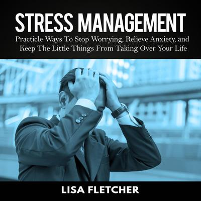 Stress Management: Practical Ways to Stop Worrying, Relieve Anxiety, and Keep the Little Things from Taking Over Your Life Audiobook, by Lisa Fletcher
