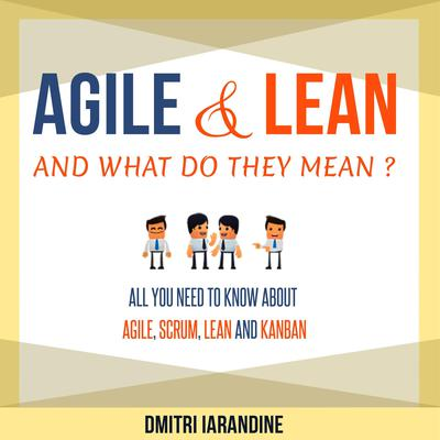 Agile and Lean and What Do They Mean?: All You Need to Know About Agile, Scrum, Lean, and Kanban Audiobook, by Dmitri Iarandine