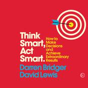 Think Smart, Act Smart: How to Make Decisions and Achieve Extraordinary Results Audiobook, by Darren Bridger