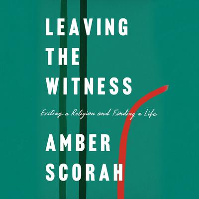 Leaving the Witness: Exiting a Religion and Finding a Life Audiobook, by Amber Scorah
