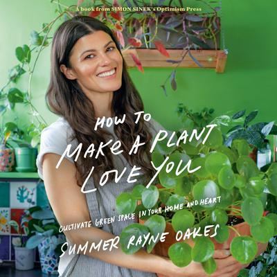 How to Make a Plant Love You: Cultivate Green Space in Your Home and Heart Audiobook, by Summer Rayne Oakes