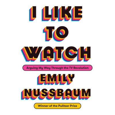 I Like to Watch: Arguing My Way Through the TV Revolution Audiobook, by Emily Nussbaum