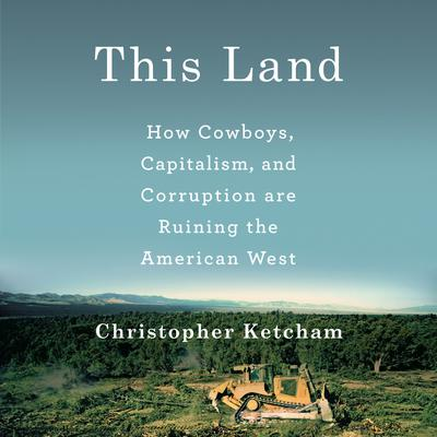 This Land: How Cowboys, Capitalism and Corruption are Ruining the American West Audiobook, by Christopher Ketcham