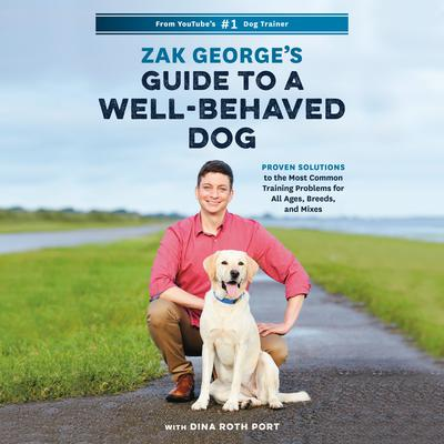 Zak Georges Guide to a Well-Behaved Dog: Proven Solutions to the Most Common Training Problems for All Ages, Breeds, and Mixes Audiobook, by Zak George