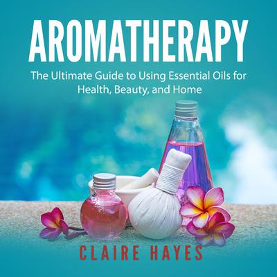 Aromatherapy: The Ultimate Guide to Using Essential Oils for Health, Beauty, and Home Audiobook, by Claire Hayes