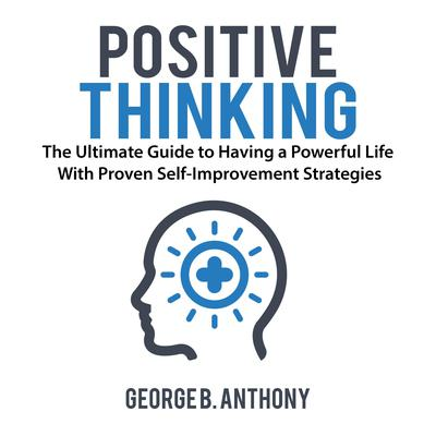 Positive Thinking: The Ultimate Guide to Having a Powerful Life With Proven Self-Improvement Strategies Audiobook, by George B. Anthony
