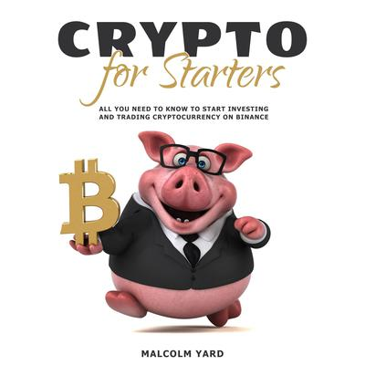 Crypto for Starters: All You Need To Know To Start Investing and Trading Cryptocurrency on Binance Audiobook, by Malcolm Yard