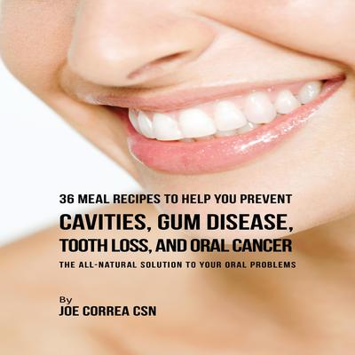 36 Meal Recipes to Help You Prevent Cavities, Gum Disease, Tooth Loss, and Oral Cancer Audiobook, by Joe Correa