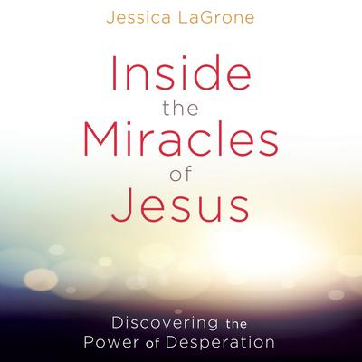 Inside the Miracles of Jesus: Discovering the Power of Desperation Audiobook, by Jessica LaGrone