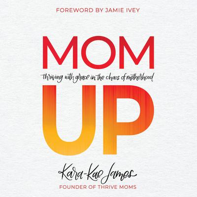 Mom Up: Thriving With Grace in the Chaos of Motherhood Audiobook, by Kara-Kae James