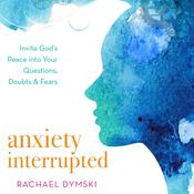 Anxiety Interrupted: Invite God's Peace Into Your Questions, Doubts, and Fears Audiobook, by Rachael Dymski
