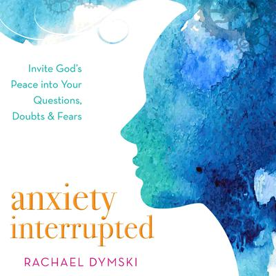 Anxiety Interrupted: Invite Gods Peace Into Your Questions, Doubts, and Fears Audiobook, by Rachael Dymski