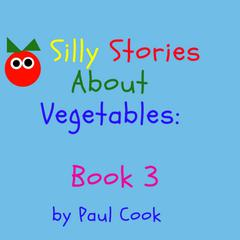 Silly Stories About Vegetables Book 3 Audiobook, by Paul Cook