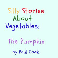 Silly Stories About Vegetables: The Pumpkin Audiobook, by Paul Cook