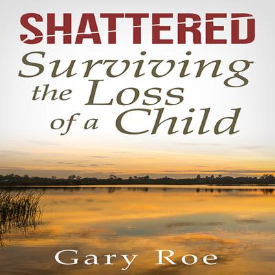 Shattered: Surviving the Loss of a Child Audiobook, by Gary Roe