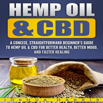 Hemp Oil & CBD: A Concise, Straightforward Beginners Guide to Hemp Oil & CBD for Better Health, Better Mood and Faster Healing Audiobook, by Joshua Harris