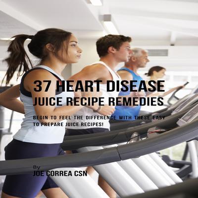37 Heart Disease Juice Recipe Remedies Audiobook, by Joe Correa