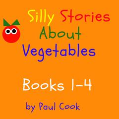 Silly Stories About Vegetables Books 1-4 Audiobook, by Paul Cook