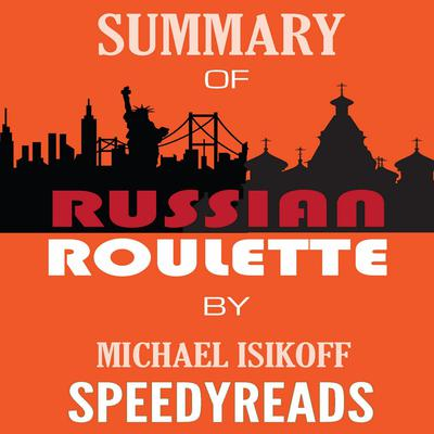 Summary of Russian Roulette: The Inside Story of Putins War on America and the Election of Donald Trump By Michael Isikoff and David Corn - Finish Entire Book in 15 Minutes Audiobook, by SpeedyReads