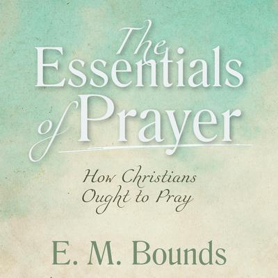 The Essentials of Prayer: How Christians Ought to Pray Audiobook, by E. M. Bounds