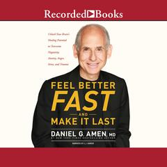Feel Better Fast and Make It Last: Unlock Your Brains Healing Potential to Overcome Negativity, Anxiety, Anger, Stress, and Trauma Audiobook, by Daniel G. Amen, M.D., Daniel G. Amen