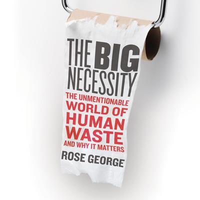The Big Necessity: The Unmentionable World of Human Waste and Why It Matters Audiobook, by Rose George