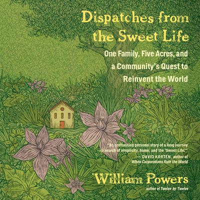 Dispatches from the Sweet Life: One Family, Five Acres, and a Communitys Quest to Reinvent the World Audiobook, by William Powers