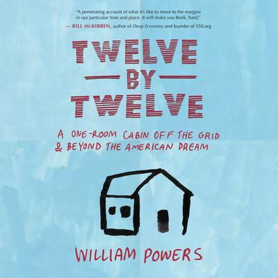 Twelve by Twelve: A One-Room Cabin Off the Grid and Beyond the American Dream Audiobook, by William Powers