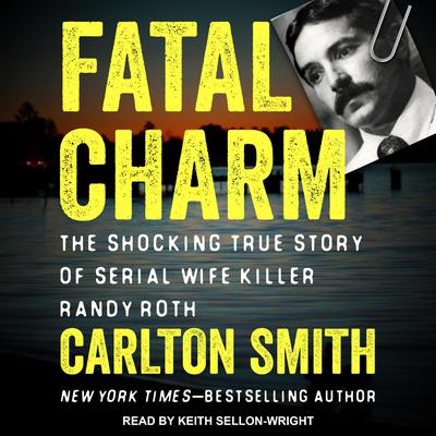 Fatal Charm: The Shocking True Story of Serial Wife Killer Randy Roth Audiobook, by Carlton Smith