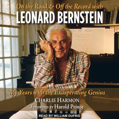 On the Road and Off the Record with Leonard Bernstein: My Years with the Exasperating Genius Audiobook, by Charlie Harmon