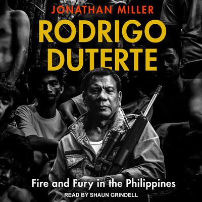 Rodrigo Duterte: Fire and Fury in the Philippines Audiobook, by Jonathan Miller