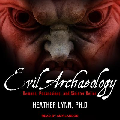Evil Archaeology: Demons, Possessions, and Sinister Relics Audiobook, by Heather Lynn