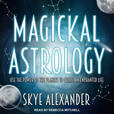 Magickal Astrology: Use the Power of the Planets to Create an Enchanted Life Audiobook, by Skye Alexander