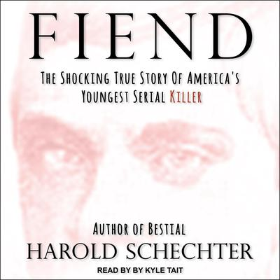 Fiend: The Shocking True Story Of Americas Youngest Serial Killer Audiobook, by Harold Schechter
