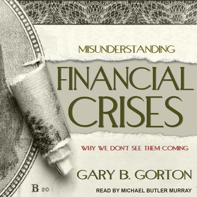 Misunderstanding Financial Crises: Why We Dont See Them Coming Audiobook, by Gary B. Gorton