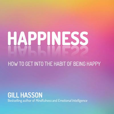 Happiness: How to Get Into the Habit of Being Happy Audiobook, by Gill Hasson