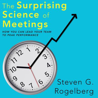 The Surprising Science of Meetings: How You Can Lead Your Team to Peak Performance Audiobook, by Steven G. Rogelberg