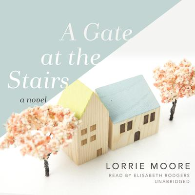 A Gate at the Stairs: A Novel Audiobook, by Lorrie Moore