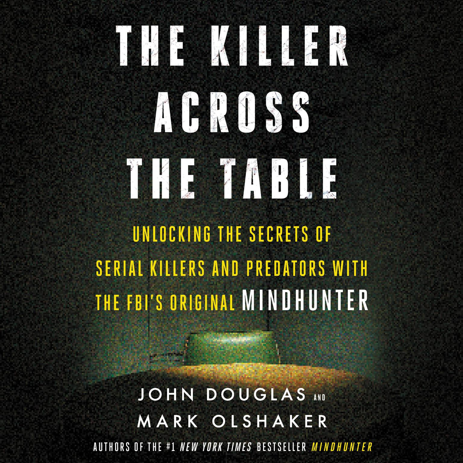 Printable The Killer Across the Table: Unlocking the Secrets of Serial Killers and Predators with the FBI's Original Mindhunter Audiobook Cover Art